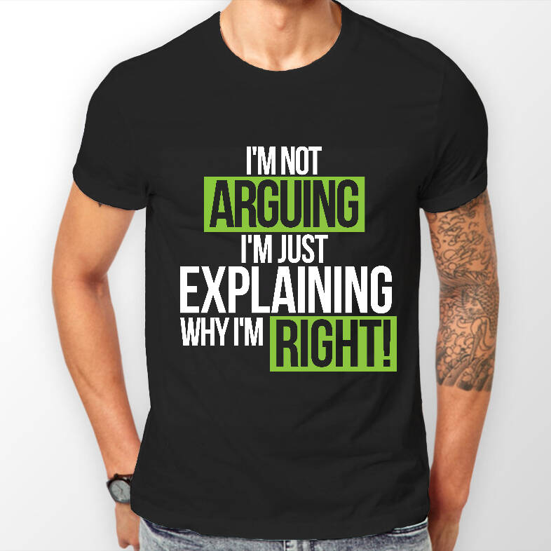 I'm Not Arguing Just Explaining Why I'm Right T-shirt - http://coolthings.us
