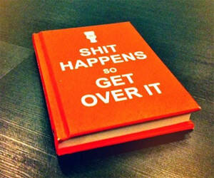 S**t Happens So Get Over It - http://coolthings.us